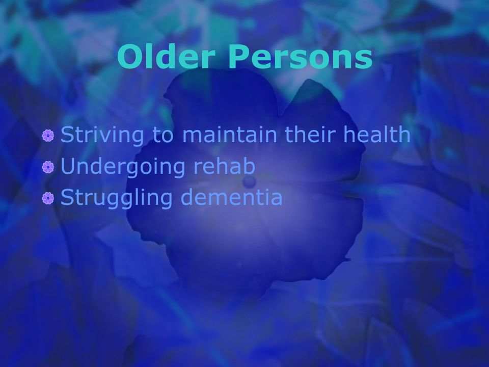 Older Persons Striving to maintain their health Undergoing rehab Struggling dementia