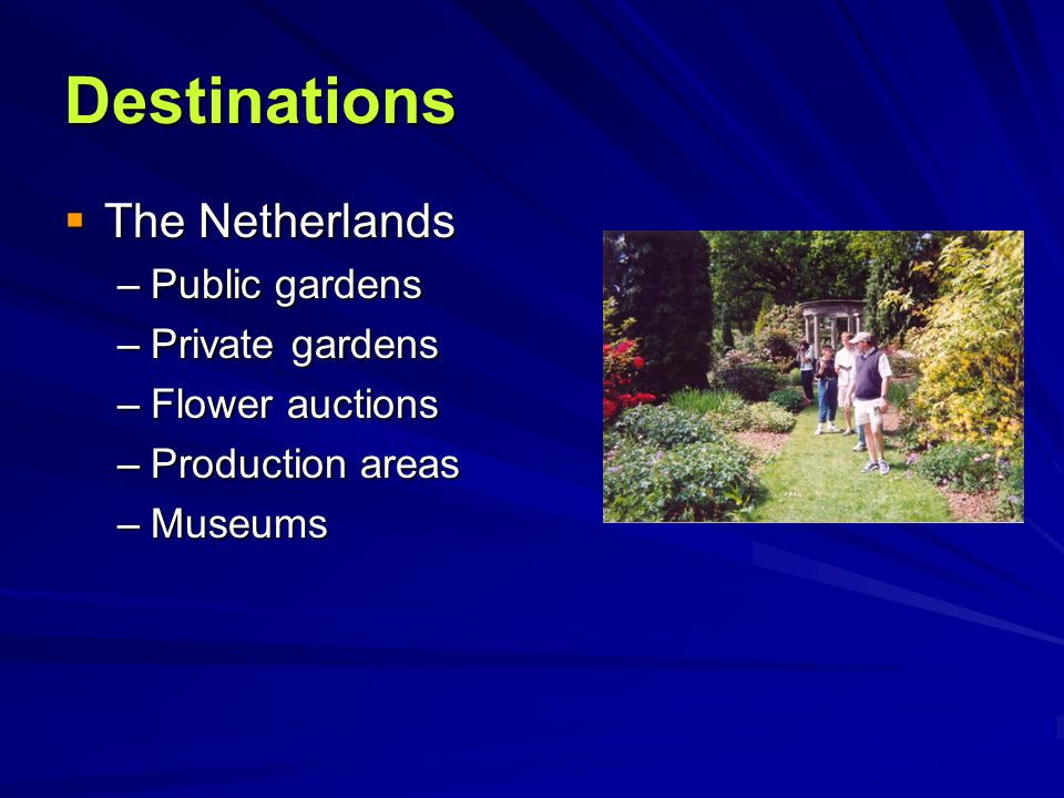 Destinations  The Netherlands –Public gardens –Private gardens –Flower auctions –Production areas –Museums