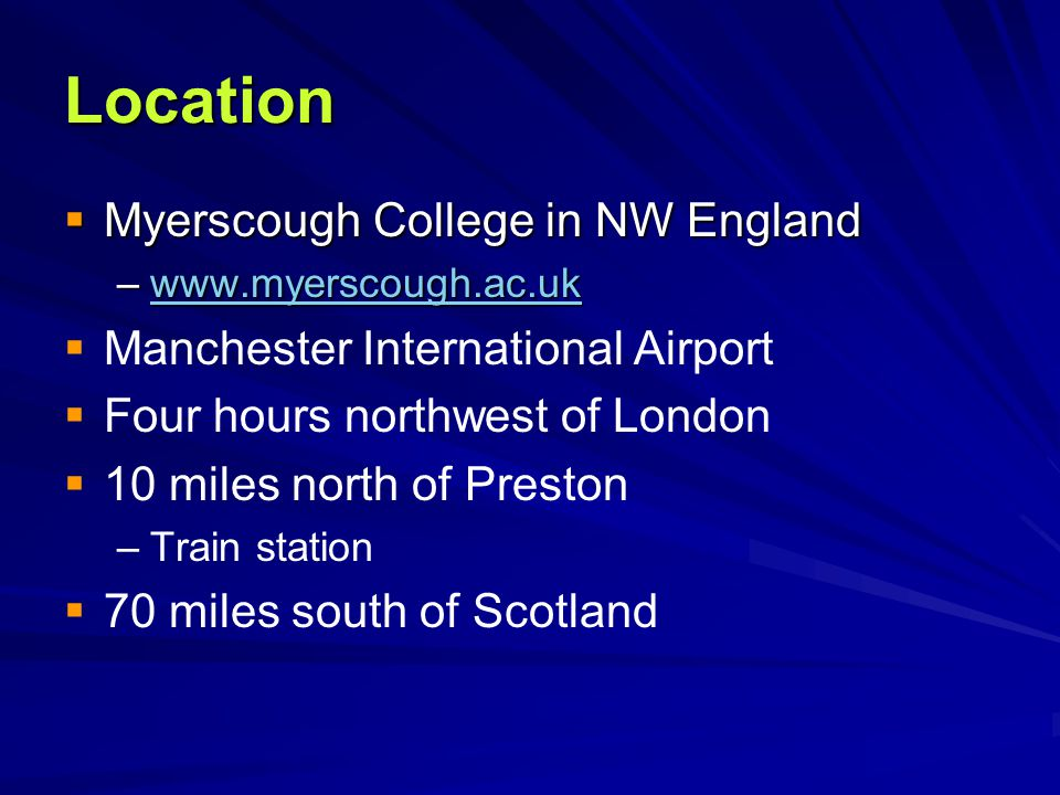 Location  Myerscough College in NW England –www.myerscough.ac.uk www.myerscough.ac.uk   Manchester International Airport   Four hours northwest o