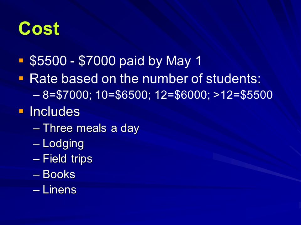 Cost   $5500 - $7000 paid by May 1   Rate based on the number of students: – –8=$7000; 10=$6500; 12=$6000; >12=$5500  Includes –Three meals a day