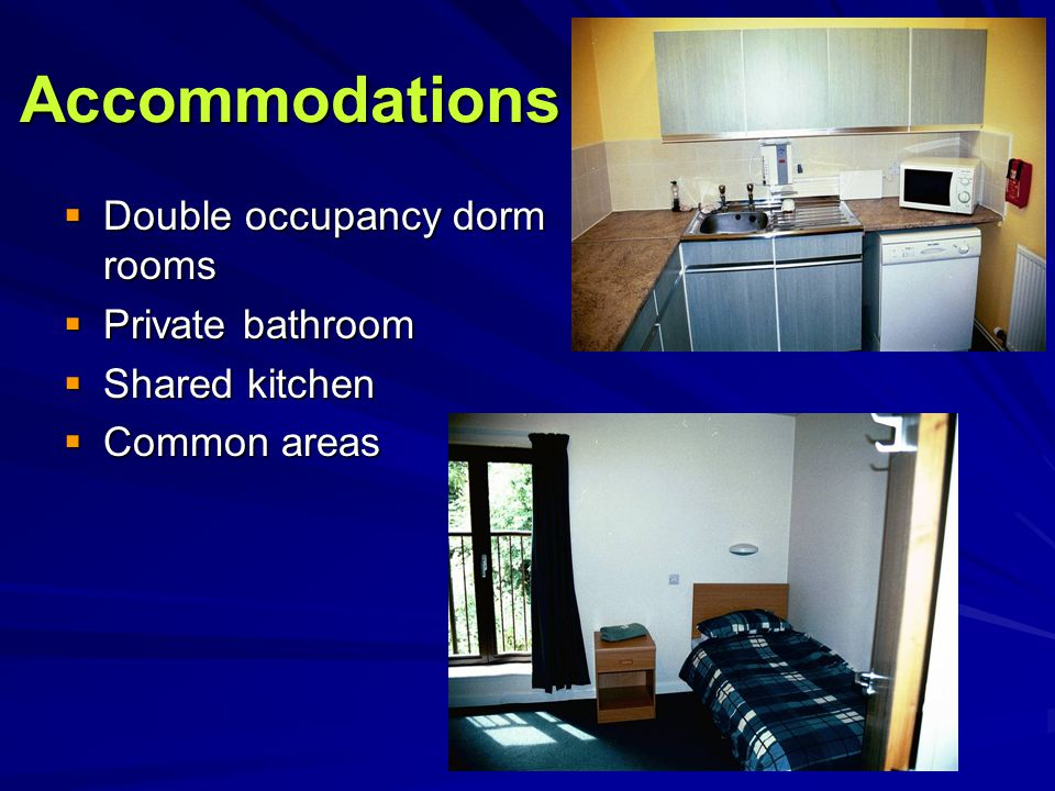 Accommodations  Double occupancy dorm rooms  Private bathroom  Shared kitchen  Common areas