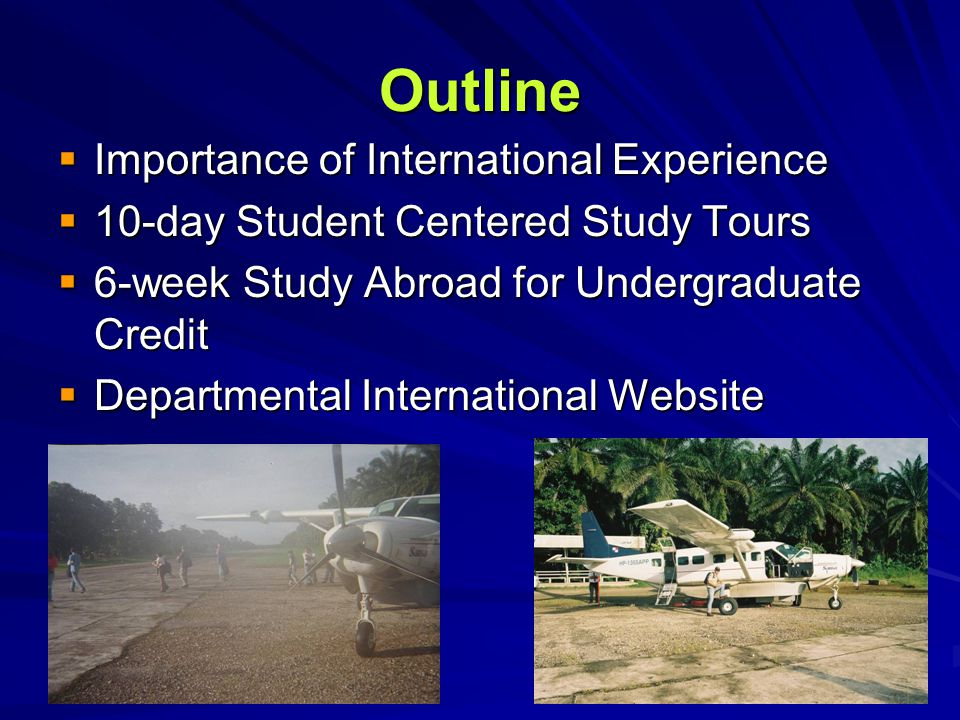 Outline  Importance of International Experience  10-day Student Centered Study Tours  6-week Study Abroad for Undergraduate Credit  Departmental I