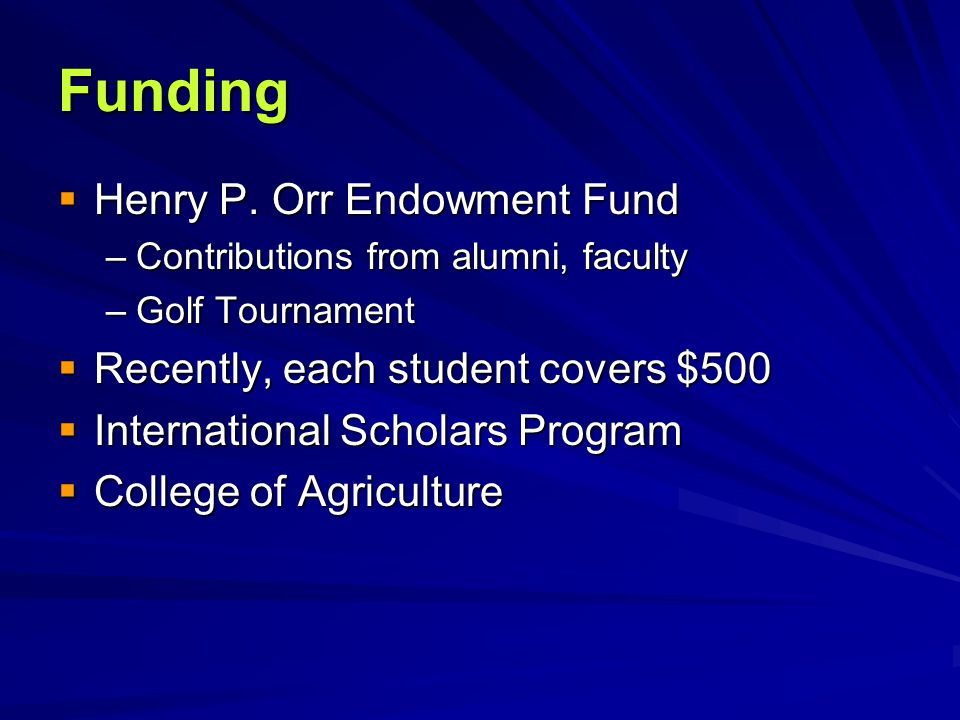 Funding  Henry P. Orr Endowment Fund –Contributions from alumni, faculty –Golf Tournament  Recently, each student covers $500  International Schola