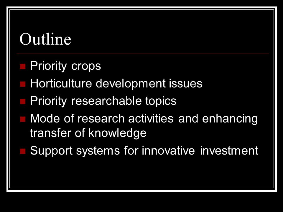 Outline Priority crops Horticulture development issues Priority researchable topics Mode of research activities and enhancing transfer of knowledge Support systems for innovative investment