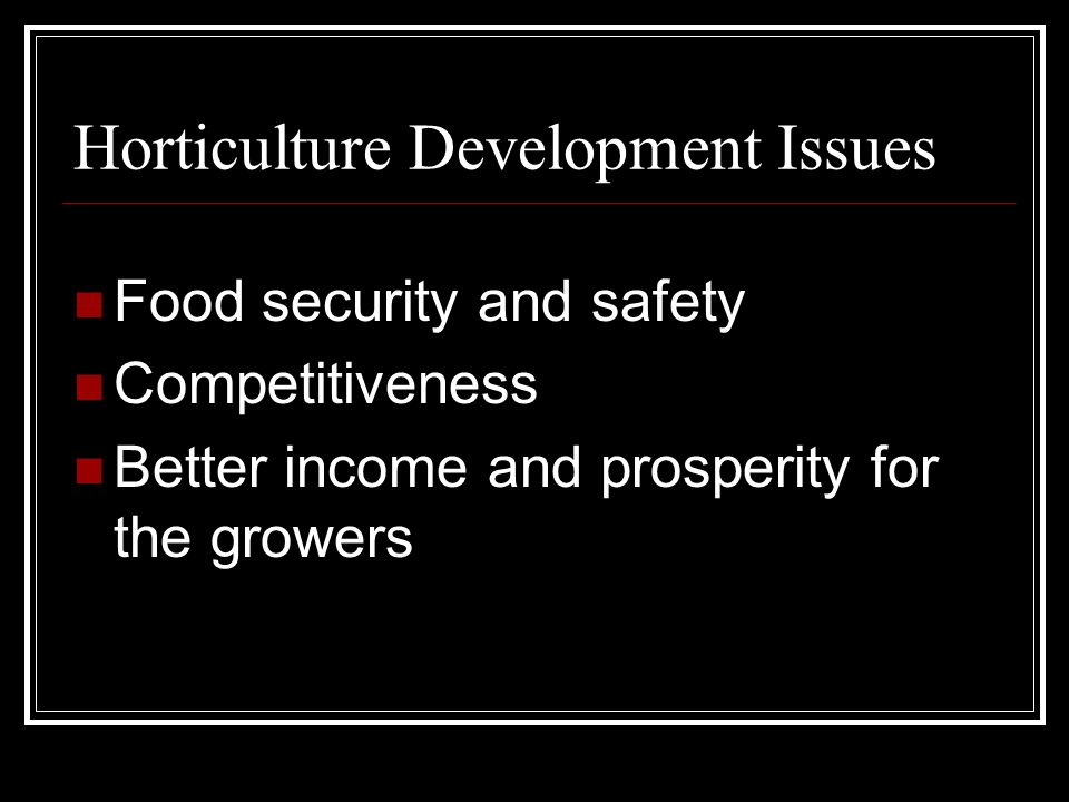 Horticulture Development Issues Food security and safety Competitiveness Better income and prosperity for the growers