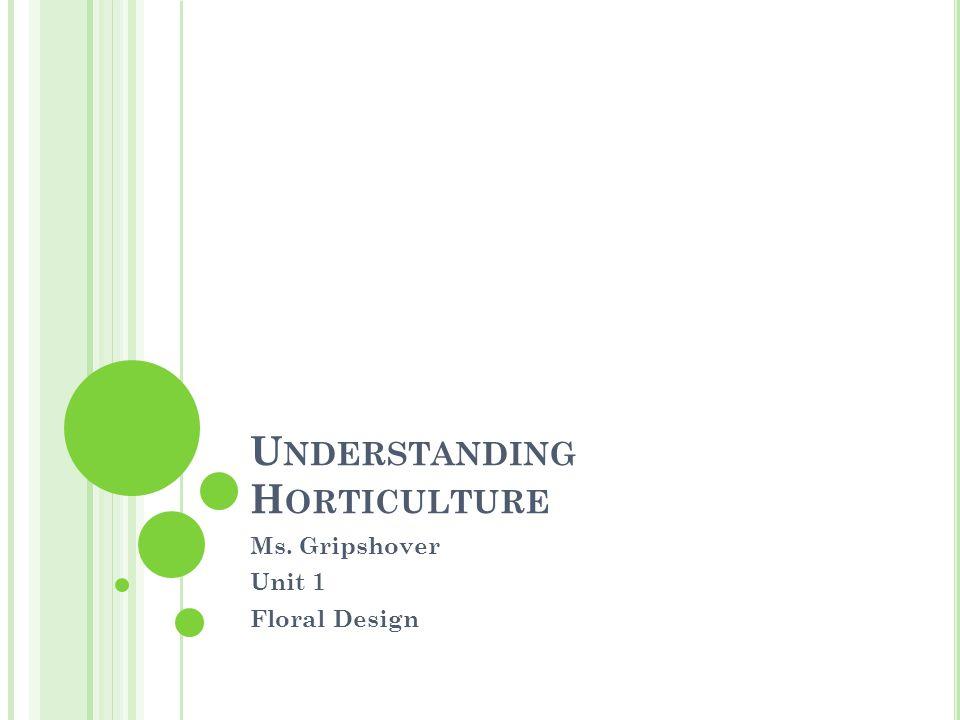 U NDERSTANDING H ORTICULTURE Ms. Gripshover Unit 1 Floral Design