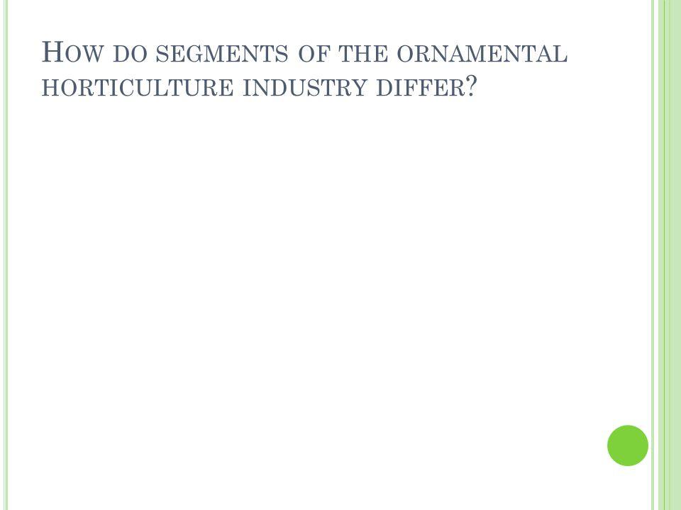 H OW DO SEGMENTS OF THE ORNAMENTAL HORTICULTURE INDUSTRY DIFFER ?