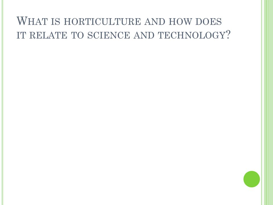 W HAT IS HORTICULTURE AND HOW DOES IT RELATE TO SCIENCE AND TECHNOLOGY