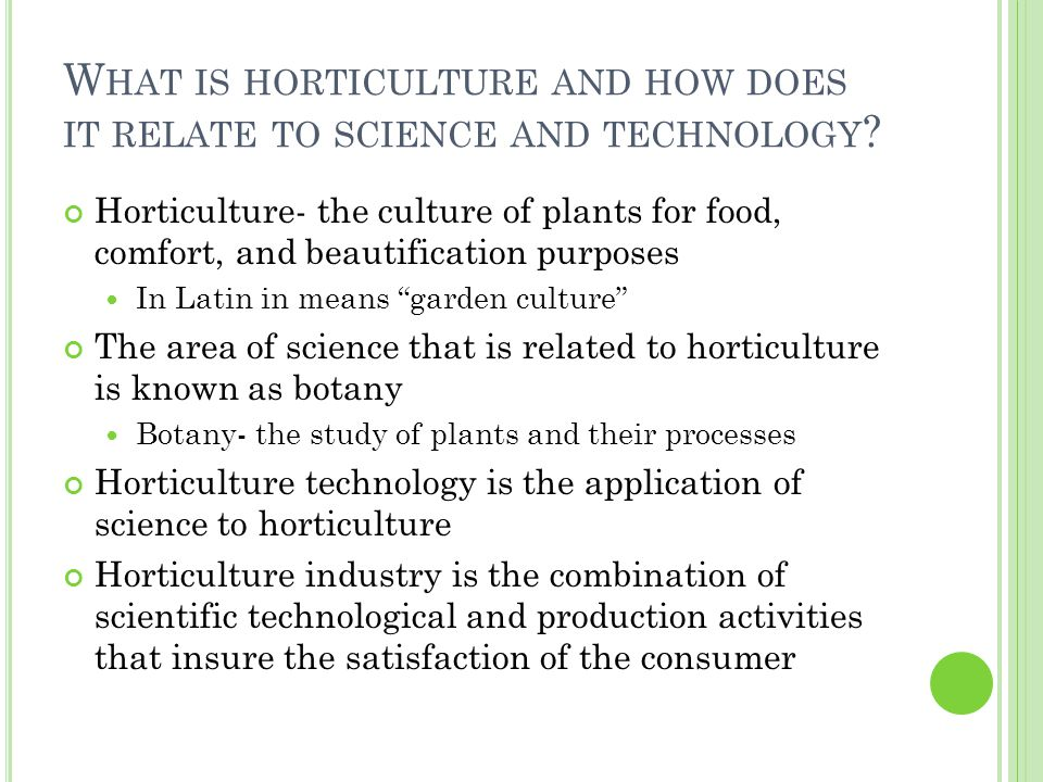 Horticulture- the culture of plants for food, comfort, and beautification purposes In Latin in means garden culture The area of science that is related to horticulture is known as botany Botany- the study of plants and their processes Horticulture technology is the application of science to horticulture Horticulture industry is the combination of scientific technological and production activities that insure the satisfaction of the consumer
