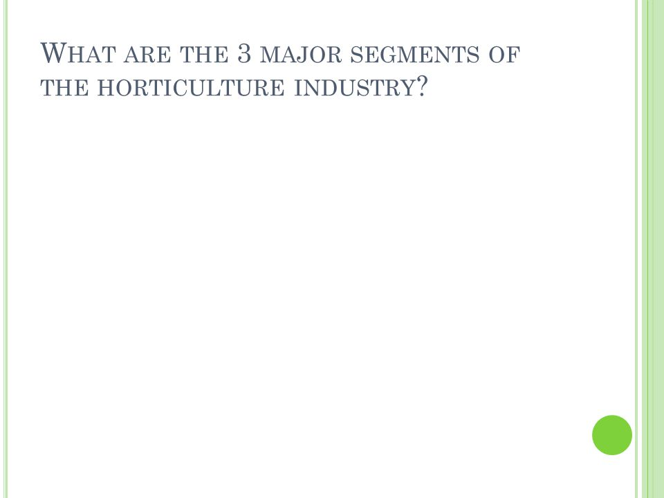 W HAT ARE THE 3 MAJOR SEGMENTS OF THE HORTICULTURE INDUSTRY ?