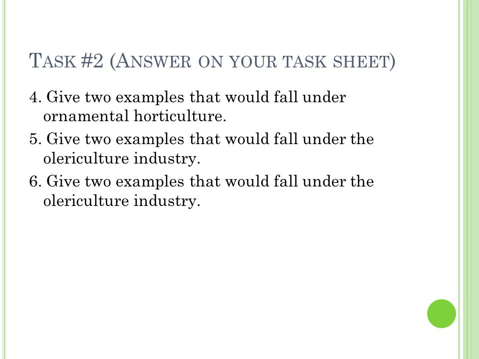 T ASK #2 (A NSWER ON YOUR TASK SHEET ) 4. Give two examples that would fall under ornamental horticulture. 5. Give two examples that would fall under