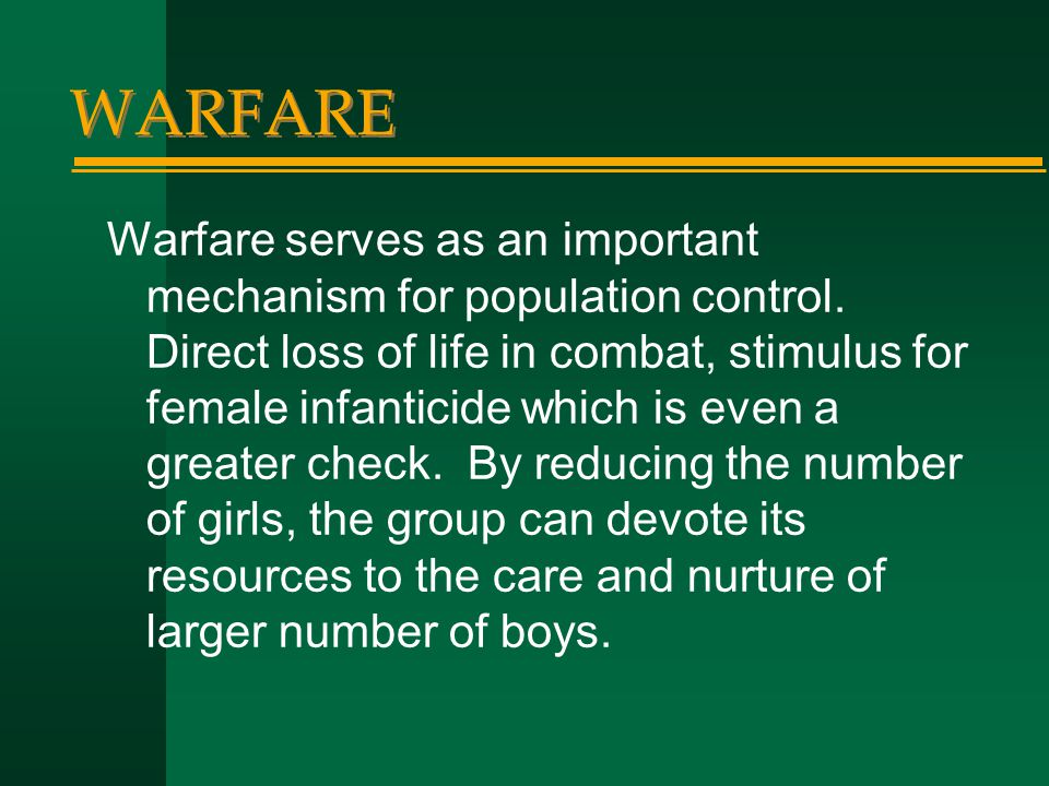 WARFARE Warfare serves as an important mechanism for population control. Direct loss of life in combat, stimulus for female infanticide which is even
