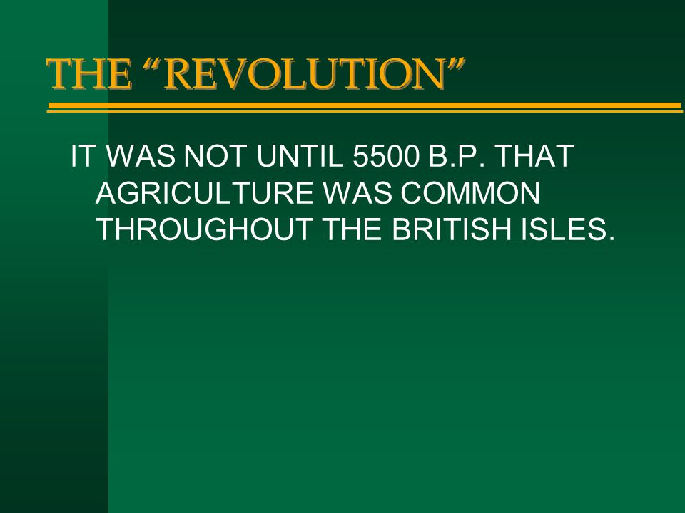 """THE """"REVOLUTION"""" IT WAS NOT UNTIL 5500 B.P. THAT AGRICULTURE WAS COMMON THROUGHOUT THE BRITISH ISLES."""