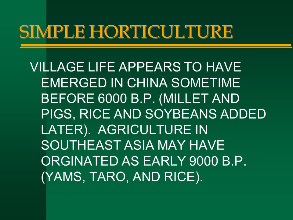 SIMPLE HORTICULTURE VILLAGE LIFE APPEARS TO HAVE EMERGED IN CHINA SOMETIME BEFORE 6000 B.P. (MILLET AND PIGS, RICE AND SOYBEANS ADDED LATER). AGRICULT