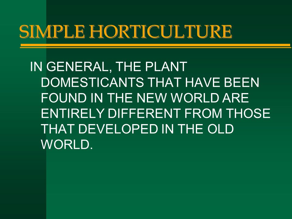 SIMPLE HORTICULTURE IN GENERAL, THE PLANT DOMESTICANTS THAT HAVE BEEN FOUND IN THE NEW WORLD ARE ENTIRELY DIFFERENT FROM THOSE THAT DEVELOPED IN THE O