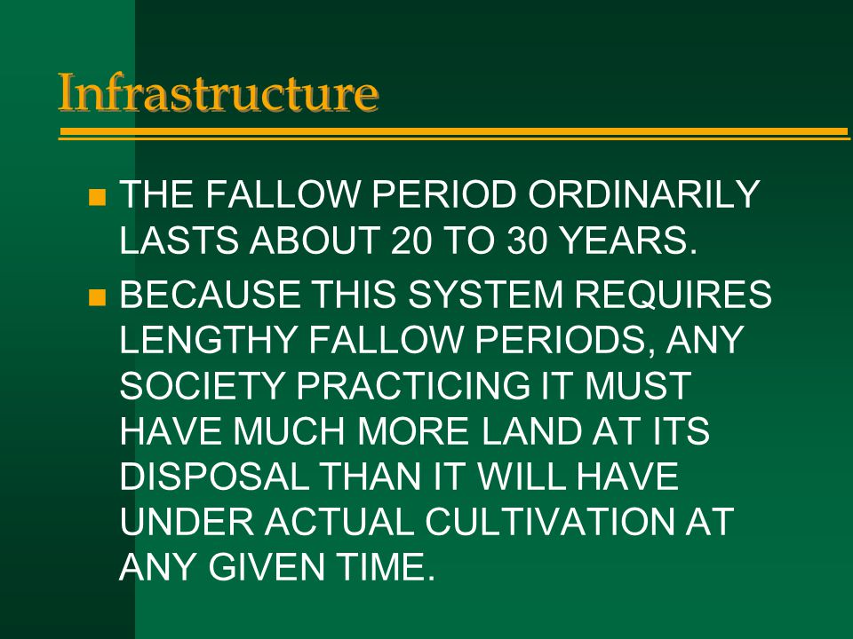 Infrastructure n THE FALLOW PERIOD ORDINARILY LASTS ABOUT 20 TO 30 YEARS. n BECAUSE THIS SYSTEM REQUIRES LENGTHY FALLOW PERIODS, ANY SOCIETY PRACTICIN