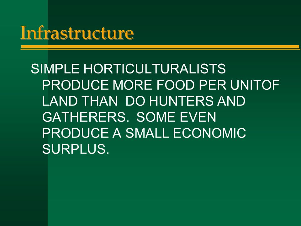 Infrastructure SIMPLE HORTICULTURALISTS PRODUCE MORE FOOD PER UNITOF LAND THAN DO HUNTERS AND GATHERERS. SOME EVEN PRODUCE A SMALL ECONOMIC SURPLUS.