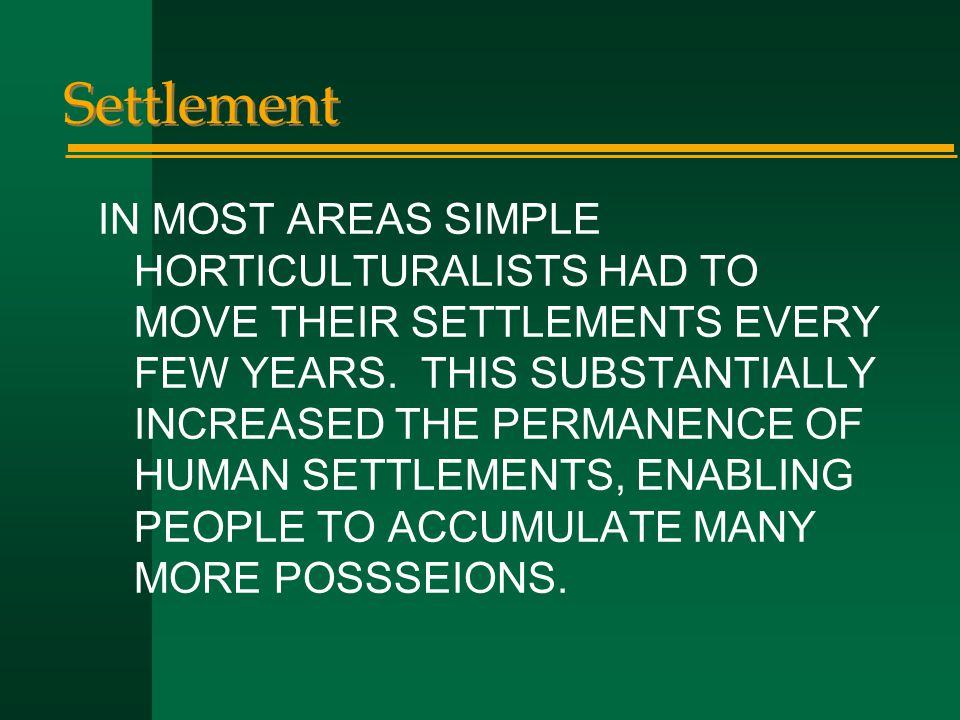 Settlement IN MOST AREAS SIMPLE HORTICULTURALISTS HAD TO MOVE THEIR SETTLEMENTS EVERY FEW YEARS. THIS SUBSTANTIALLY INCREASED THE PERMANENCE OF HUMAN