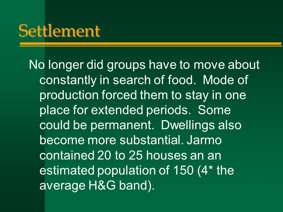 Settlement No longer did groups have to move about constantly in search of food. Mode of production forced them to stay in one place for extended peri