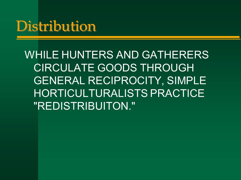 Distribution WHILE HUNTERS AND GATHERERS CIRCULATE GOODS THROUGH GENERAL RECIPROCITY, SIMPLE HORTICULTURALISTS PRACTICE