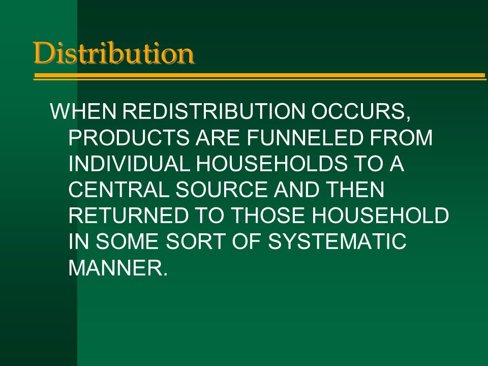 Distribution WHEN REDISTRIBUTION OCCURS, PRODUCTS ARE FUNNELED FROM INDIVIDUAL HOUSEHOLDS TO A CENTRAL SOURCE AND THEN RETURNED TO THOSE HOUSEHOLD IN