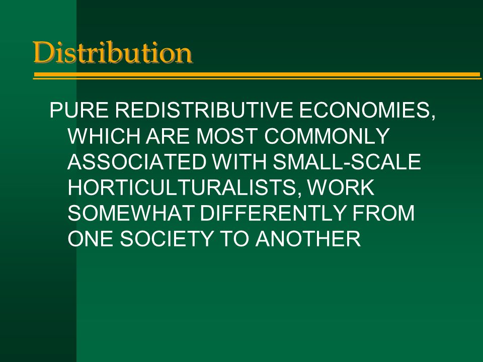 Distribution PURE REDISTRIBUTIVE ECONOMIES, WHICH ARE MOST COMMONLY ASSOCIATED WITH SMALL-SCALE HORTICULTURALISTS, WORK SOMEWHAT DIFFERENTLY FROM ONE