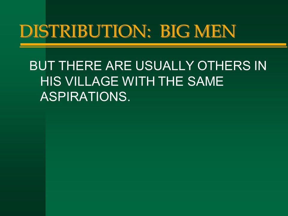 DISTRIBUTION: BIG MEN BUT THERE ARE USUALLY OTHERS IN HIS VILLAGE WITH THE SAME ASPIRATIONS.
