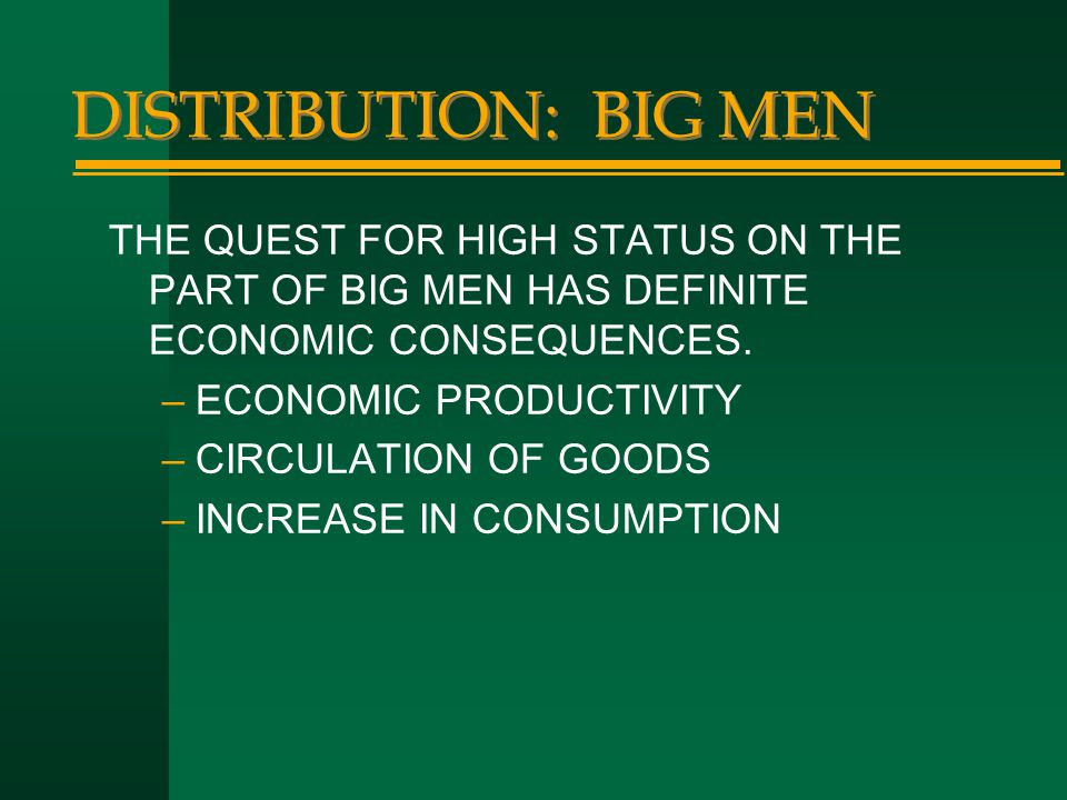 DISTRIBUTION: BIG MEN THE QUEST FOR HIGH STATUS ON THE PART OF BIG MEN HAS DEFINITE ECONOMIC CONSEQUENCES. –ECONOMIC PRODUCTIVITY –CIRCULATION OF GOOD