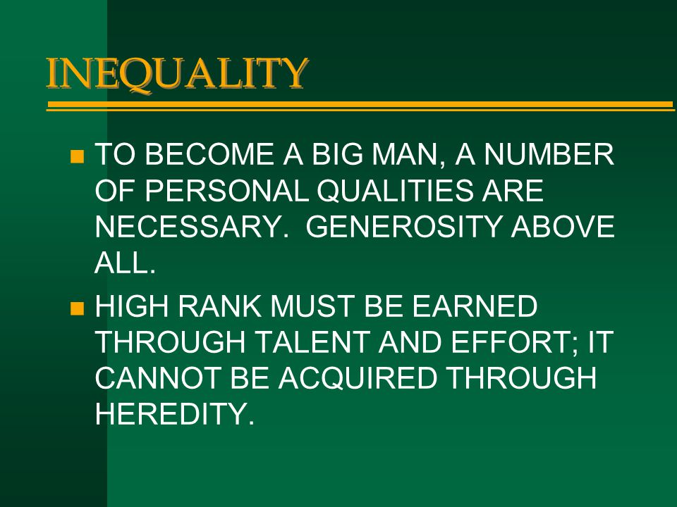INEQUALITY n TO BECOME A BIG MAN, A NUMBER OF PERSONAL QUALITIES ARE NECESSARY. GENEROSITY ABOVE ALL. n HIGH RANK MUST BE EARNED THROUGH TALENT AND EF