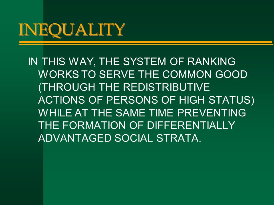 INEQUALITY IN THIS WAY, THE SYSTEM OF RANKING WORKS TO SERVE THE COMMON GOOD (THROUGH THE REDISTRIBUTIVE ACTIONS OF PERSONS OF HIGH STATUS) WHILE AT T