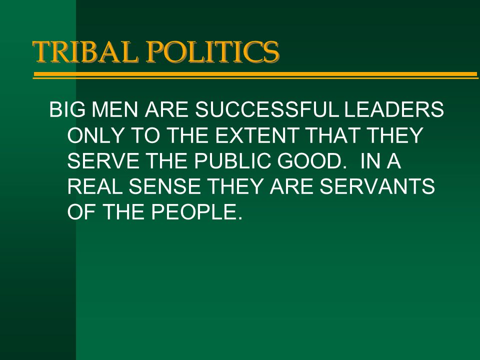 TRIBAL POLITICS BIG MEN ARE SUCCESSFUL LEADERS ONLY TO THE EXTENT THAT THEY SERVE THE PUBLIC GOOD. IN A REAL SENSE THEY ARE SERVANTS OF THE PEOPLE.