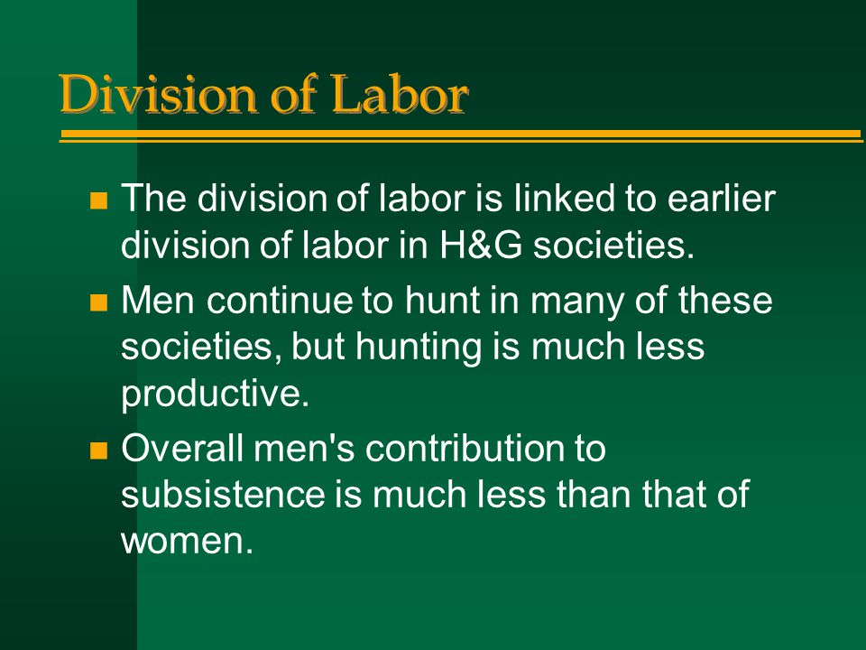 Division of Labor n The division of labor is linked to earlier division of labor in H&G societies. n Men continue to hunt in many of these societies,