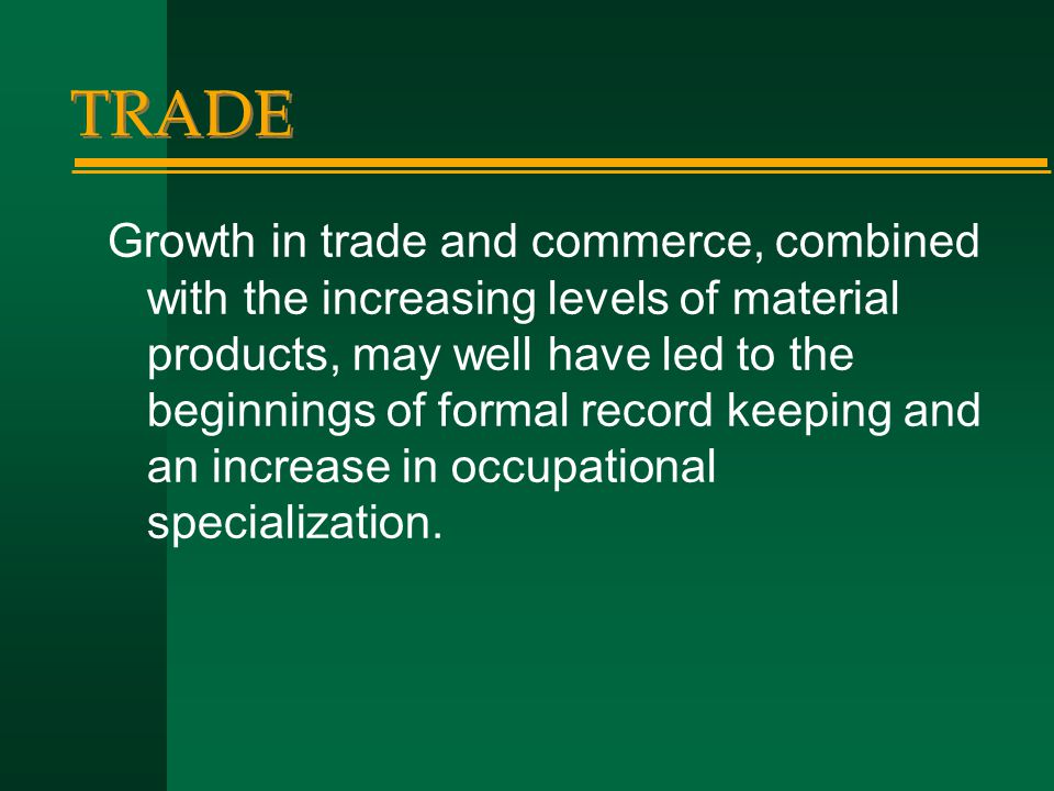 TRADE Growth in trade and commerce, combined with the increasing levels of material products, may well have led to the beginnings of formal record kee