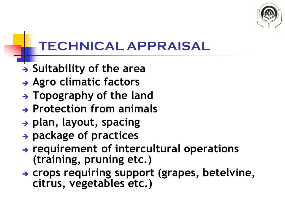 TECHNICAL APPRAISAL  Suitability of the area  Agro climatic factors  Topography of the land  Protection from animals  plan, layout, spacing  pac