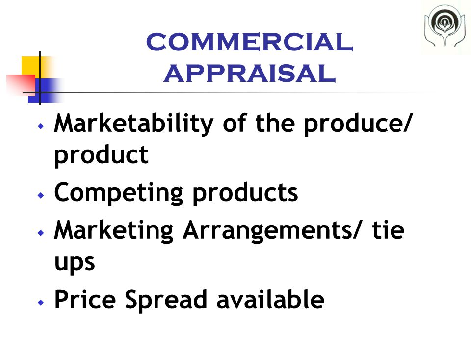COMMERCIAL APPRAISAL  Marketability of the produce/ product  Competing products  Marketing Arrangements/ tie ups  Price Spread available