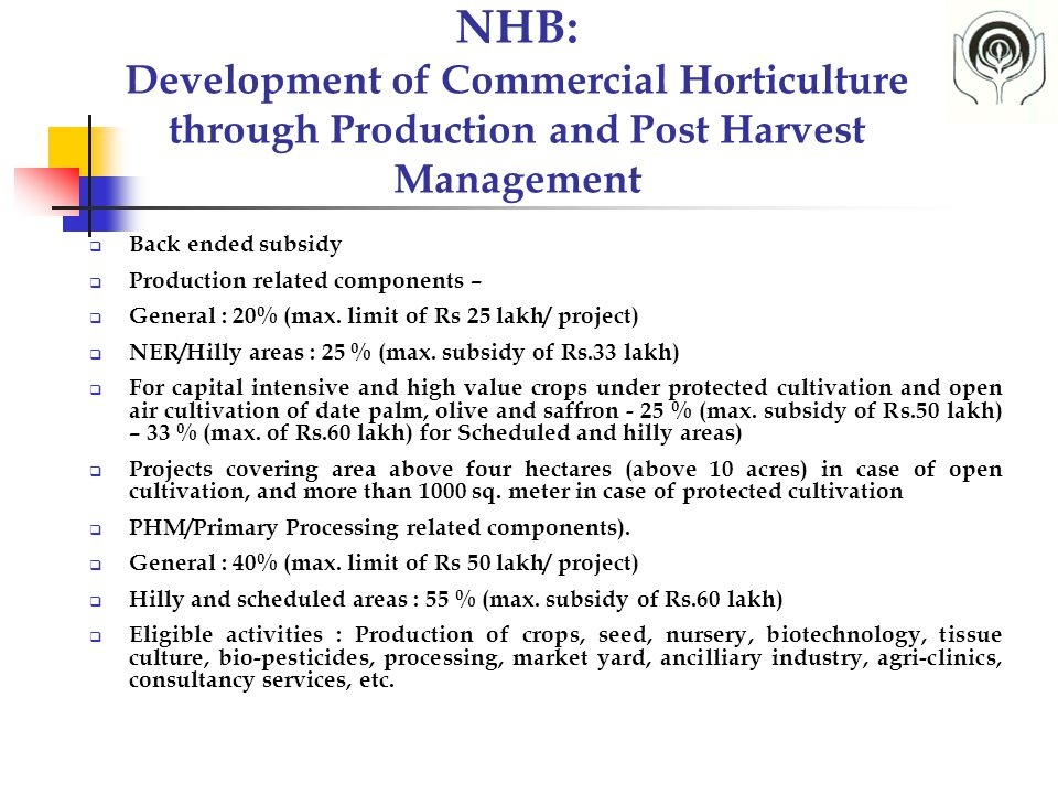NHB: Development of Commercial Horticulture through Production and Post Harvest Management  Back ended subsidy  Production related components –  General : 20% (max.