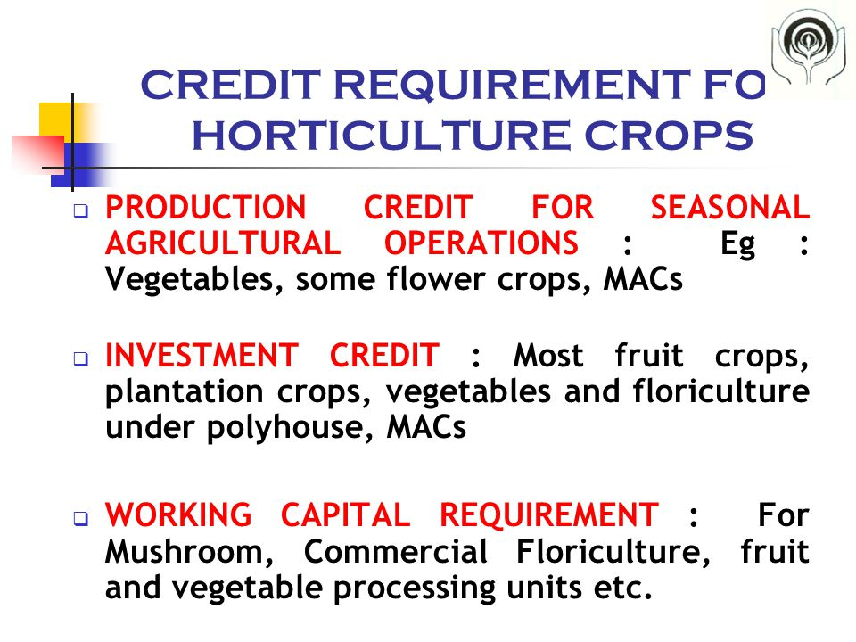 CREDIT REQUIREMENT FOR HORTICULTURE CROPS  PRODUCTION CREDIT FOR SEASONAL AGRICULTURAL OPERATIONS : Eg : Vegetables, some flower crops, MACs  INVESTMENT CREDIT : Most fruit crops, plantation crops, vegetables and floriculture under polyhouse, MACs  WORKING CAPITAL REQUIREMENT : For Mushroom, Commercial Floriculture, fruit and vegetable processing units etc.