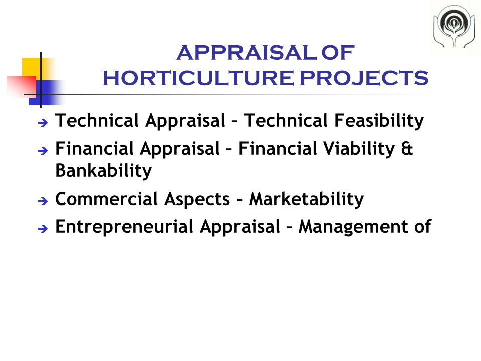 APPRAISAL OF HORTICULTURE PROJECTS  Technical Appraisal – Technical Feasibility  Financial Appraisal – Financial Viability & Bankability  Commercia