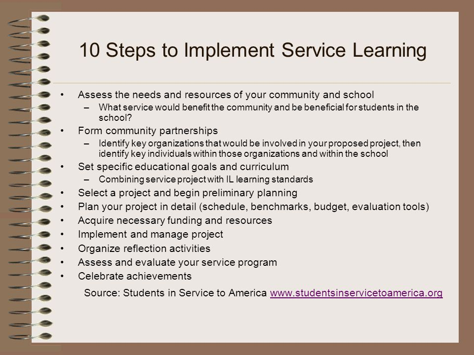 10 Steps to Implement Service Learning Assess the needs and resources of your community and school –What service would benefit the community and be beneficial for students in the school.