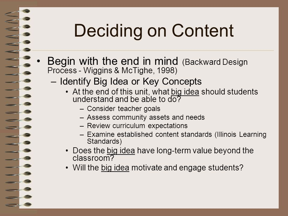 Deciding on Content Begin with the end in mind (Backward Design Process - Wiggins & McTighe, 1998) –Identify Big Idea or Key Concepts At the end of this unit, what big idea should students understand and be able to do.