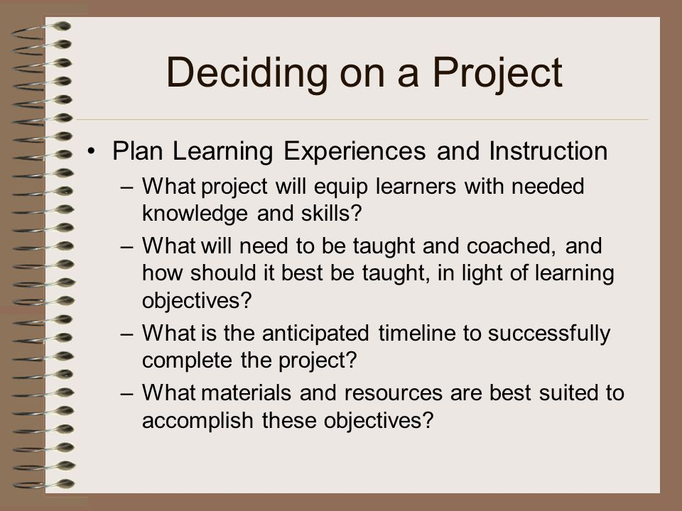 Deciding on a Project Plan Learning Experiences and Instruction –What project will equip learners with needed knowledge and skills.