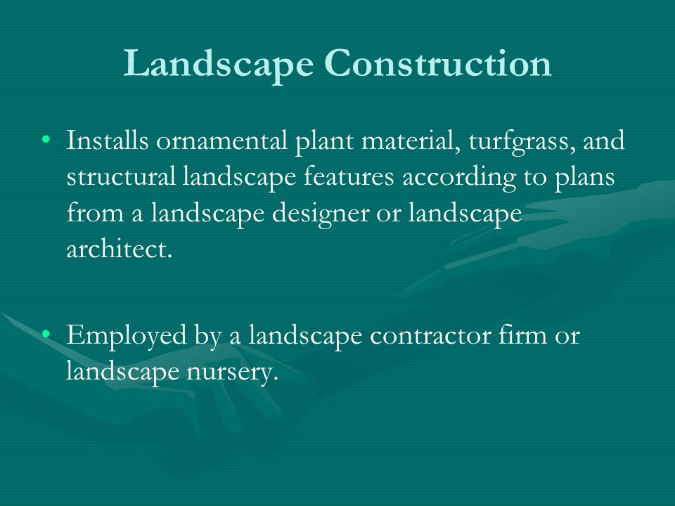 Landscape Construction Installs ornamental plant material, turfgrass, and structural landscape features according to plans from a landscape designer or landscape architect.