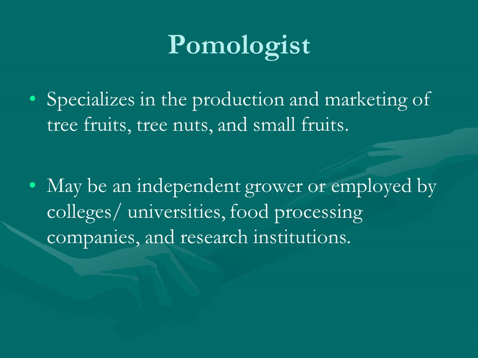 Pomologist Specializes in the production and marketing of tree fruits, tree nuts, and small fruits.