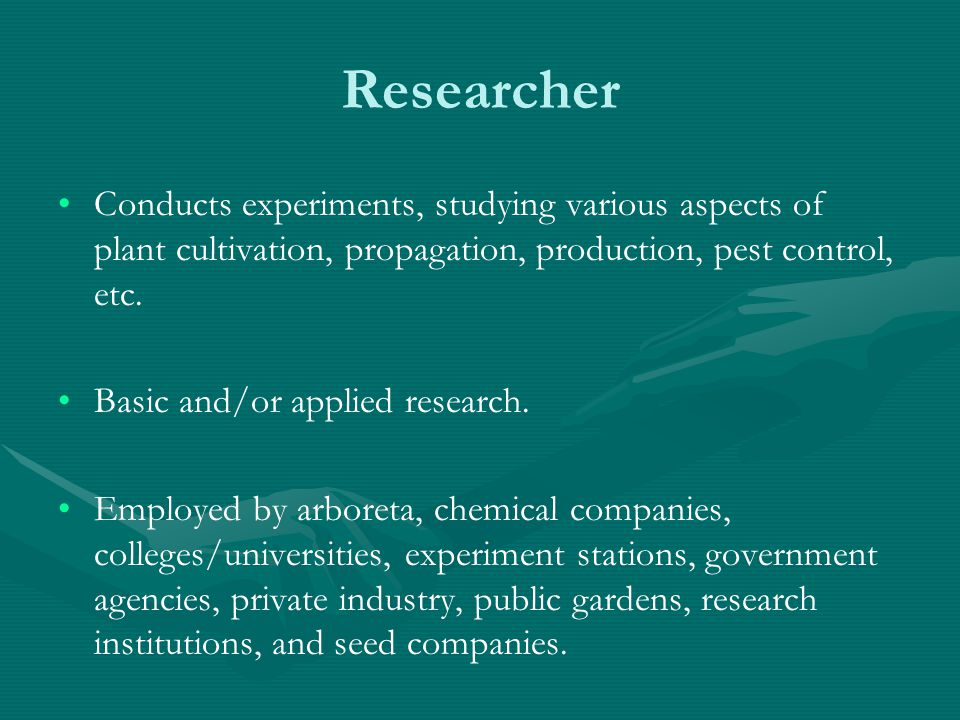Researcher Conducts experiments, studying various aspects of plant cultivation, propagation, production, pest control, etc.