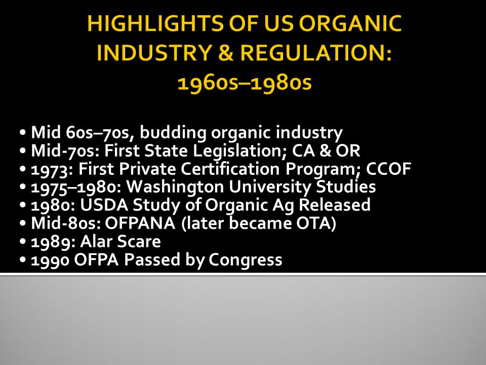 Mid 60s–70s, budding organic industry Mid-70s: First State Legislation; CA & OR 1973: First Private Certification Program; CCOF 1975–1980: Washington University Studies 1980: USDA Study of Organic Ag Released Mid-80s: OFPANA (later became OTA) 1989: Alar Scare 1990 OFPA Passed by Congress