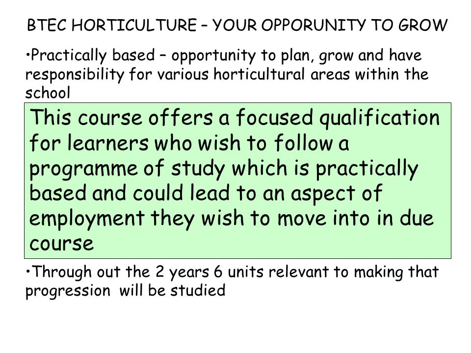 Practically based – opportunity to plan, grow and have responsibility for various horticultural areas within the school Continual assessment with regular feed back form staff as to your progress Skills appropriate to work: planning, team work, personal organisation Equivalent to 4 GCSE grades at C or above Natural progression to further study or full time work Through out the 2 years 6 units relevant to making that progression will be studied This course offers a focused qualification for learners who wish to follow a programme of study which is practically based and could lead to an aspect of employment they wish to move into in due course BTEC HORTICULTURE – YOUR OPPORUNITY TO GROW