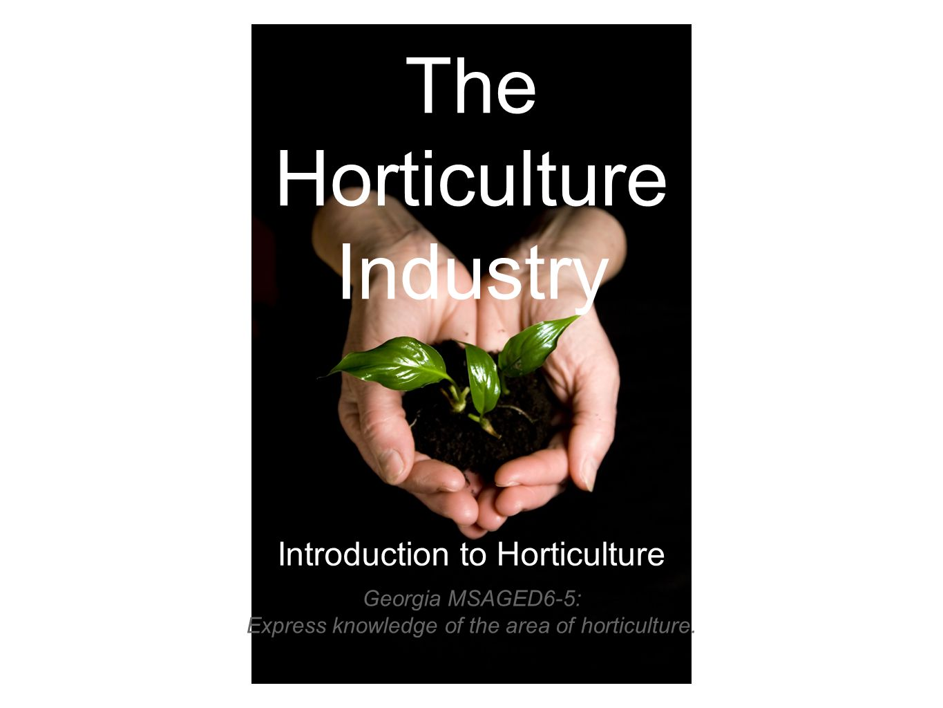 The Horticulture Industry Introduction to Horticulture Georgia MSAGED6-5: Express knowledge of the area of horticulture.