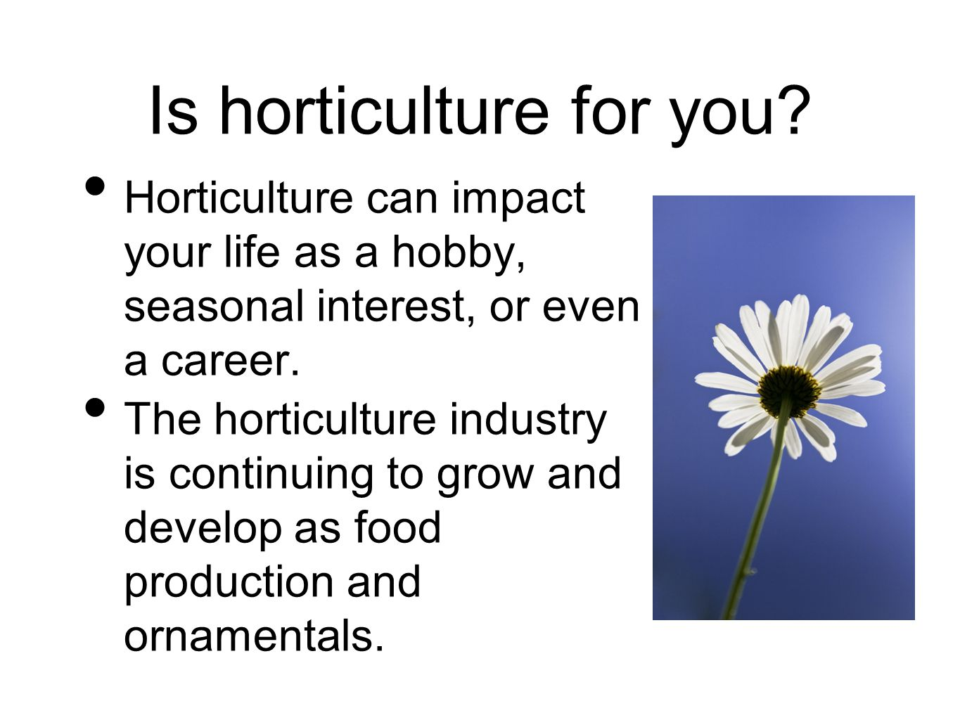 Is horticulture for you? Horticulture can impact your life as a hobby, seasonal interest, or even a career. The horticulture industry is continuing to