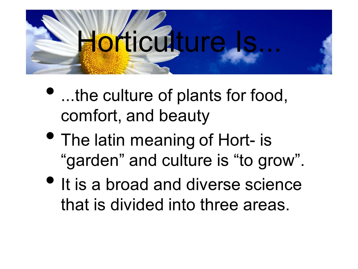 """Horticulture Is......the culture of plants for food, comfort, and beauty The latin meaning of Hort- is """"garden"""" and culture is """"to grow"""". It is a broa"""