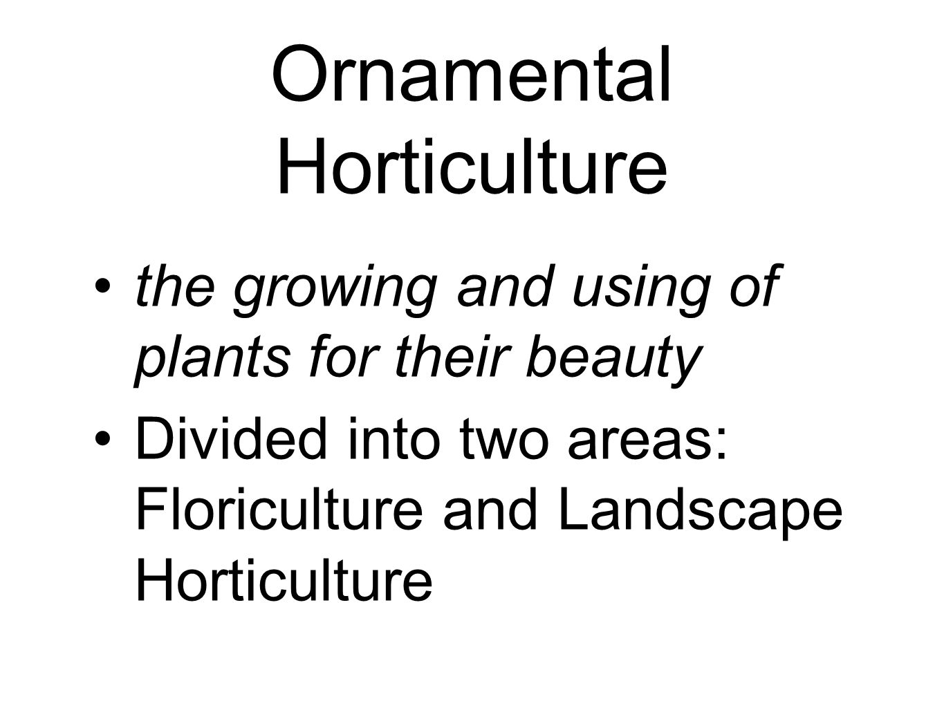 Ornamental Horticulture the growing and using of plants for their beauty Divided into two areas: Floriculture and Landscape Horticulture